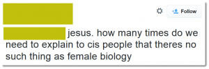 "Screenshot of a tweet which reads: ""jesus. how many times do we need to explain to cis people that theres no such thing as female biology"""