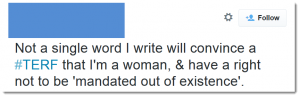 "Screenshot of a tweet which reads: ""Not a single word I write will convince a #TERF that I'm a woman, & have a right not to be 'mandated out of existence'."""