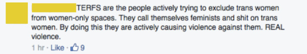 "Screenshot of a Facebook comment which reads: ""TERFS are the people actively trying to exclude trans women from women-only spaces. They call themselves feminists and shit on trans women. By doing this they are actively causing violence against them. REAL violence."""